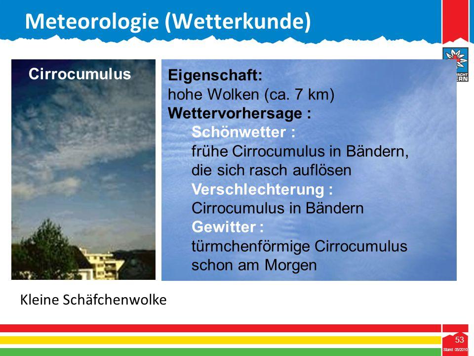 53 Stand 05/2010 53 Meteorologie (Wetterkunde) Stand 05/2010 Eigenschaft: hohe Wolken (ca. 7 km) Wettervorhersage : Schönwetter : frühe Cirrocumulus i