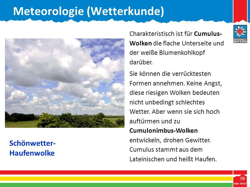 59 Stand 05/2010 59 Meteorologie (Wetterkunde) Stand 05/2010 Charakteristisch ist für Cumulus- Wolken die flache Unterseite und der weiße Blumenkohlko