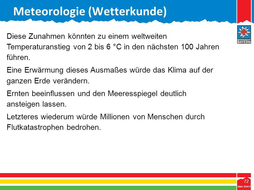 72 Stand 05/2010 72 Meteorologie (Wetterkunde) Stand 05/2010 Diese Zunahmen könnten zu einem weltweiten Temperaturanstieg von 2 bis 6 °C in den nächst