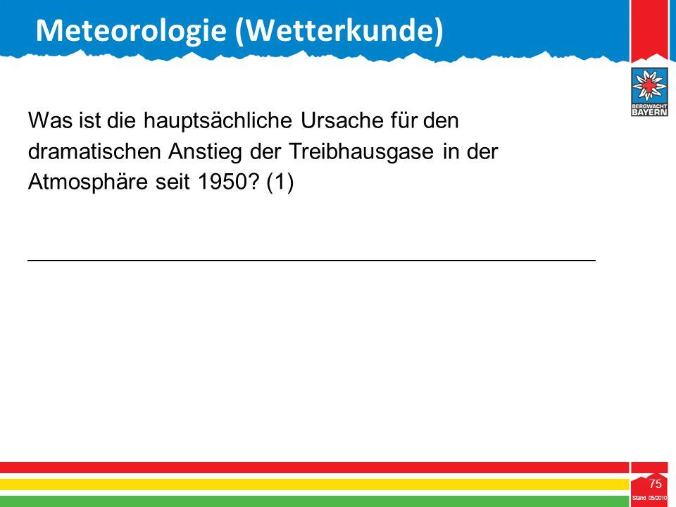 75 Stand 05/2010 75 Meteorologie (Wetterkunde) Stand 05/2010 Was ist die hauptsächliche Ursache für den dramatischen Anstieg der Treibhausgase in der