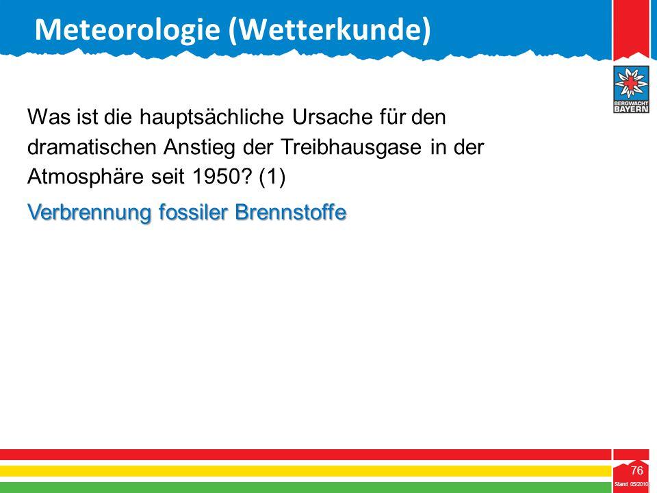 76 Stand 05/2010 76 Meteorologie (Wetterkunde) Stand 05/2010 Was ist die hauptsächliche Ursache für den dramatischen Anstieg der Treibhausgase in der