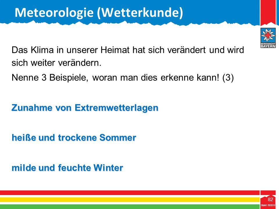 82 Stand 05/2010 82 Meteorologie (Wetterkunde) Stand 05/2010 Das Klima in unserer Heimat hat sich verändert und wird sich weiter verändern. Nenne 3 Be