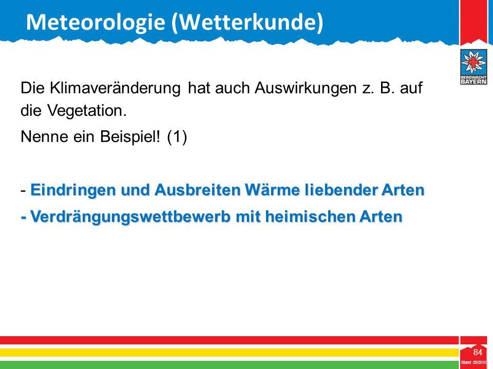 84 Stand 05/2010 84 Meteorologie (Wetterkunde) Stand 05/2010 Die Klimaveränderung hat auch Auswirkungen z. B. auf die Vegetation. Nenne ein Beispiel!