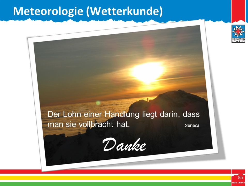 85 Stand 05/2010 85 Meteorologie (Wetterkunde) Stand 05/2010 Der Lohn einer Handlung liegt darin, dass man sie vollbracht hat. Seneca Danke