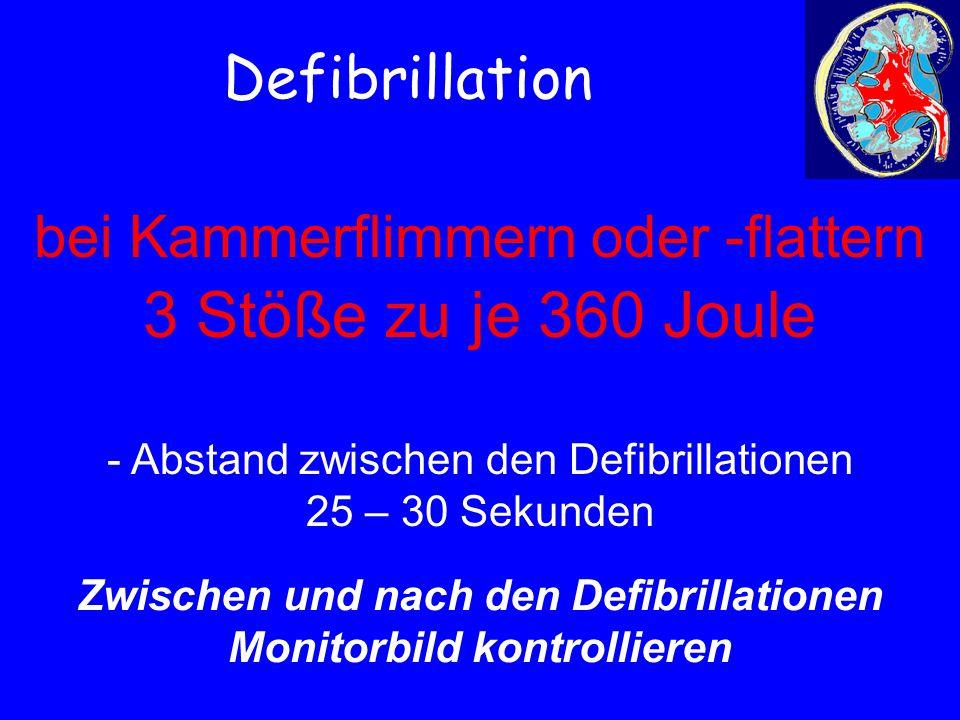 Defibrillation bei Kammerflimmern oder -flattern 3 Stöße zu je 360 Joule - Abstand zwischen den Defibrillationen 25 – 30 Sekunden Zwischen und nach de