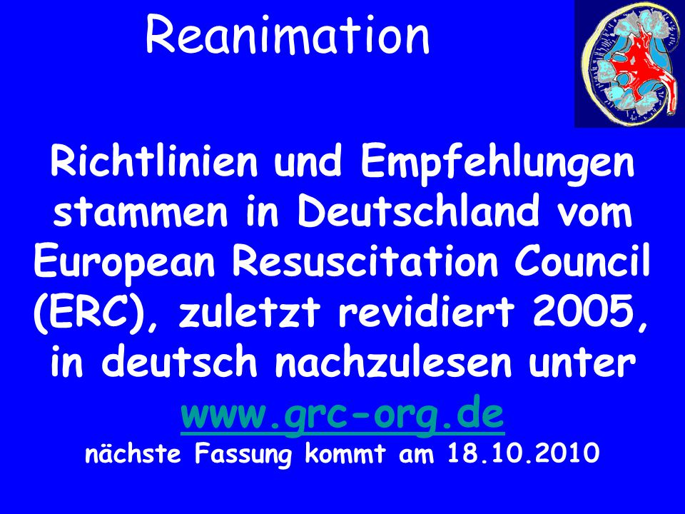 Richtlinien und Empfehlungen stammen in Deutschland vom European Resuscitation Council (ERC), zuletzt revidiert 2005, in deutsch nachzulesen unter www