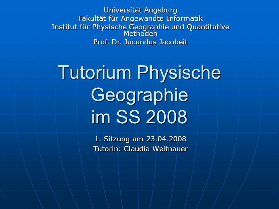 Tutorium Physische Geographie im SS 2008 1. Sitzung am 23.04.2008 Tutorin: Claudia Weitnauer Universität Augsburg Fakultät für Angewandte Informatik I