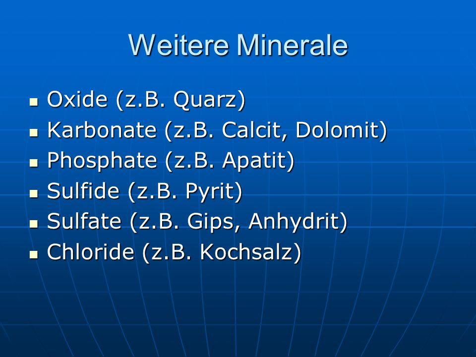 Weitere Minerale Oxide (z.B. Quarz) Oxide (z.B. Quarz) Karbonate (z.B. Calcit, Dolomit) Karbonate (z.B. Calcit, Dolomit) Phosphate (z.B. Apatit) Phosp