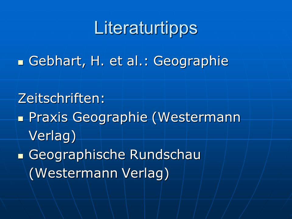 Literaturtipps Gebhart, H. et al.: Geographie Gebhart, H. et al.: GeographieZeitschriften: Praxis Geographie (Westermann Praxis Geographie (Westermann