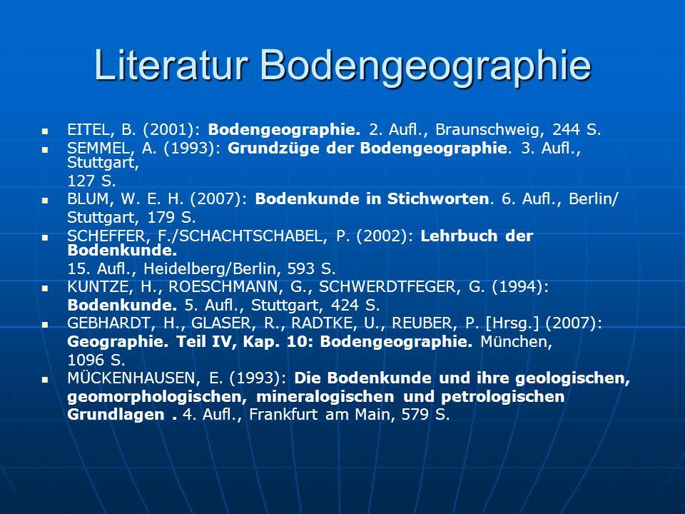 Literatur Bodengeographie EITEL, B. (2001): Bodengeographie. 2. Aufl., Braunschweig, 244 S. SEMMEL, A. (1993): Grundzüge der Bodengeographie. 3. Aufl.