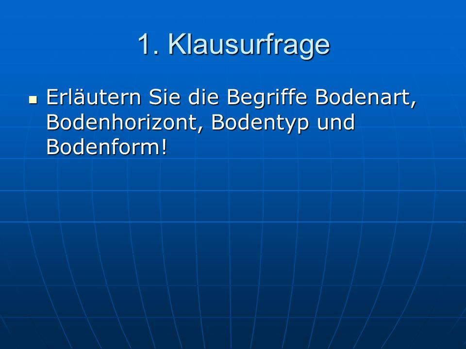1. Klausurfrage Erläutern Sie die Begriffe Bodenart, Bodenhorizont, Bodentyp und Bodenform! Erläutern Sie die Begriffe Bodenart, Bodenhorizont, Bodent