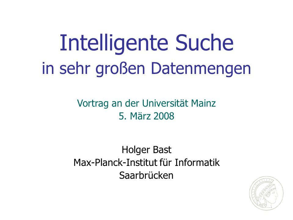 Intelligente Suche in sehr großen Datenmengen Holger Bast Max-Planck-Institut für Informatik Saarbrücken Vortrag an der Universität Mainz 5. März 2008