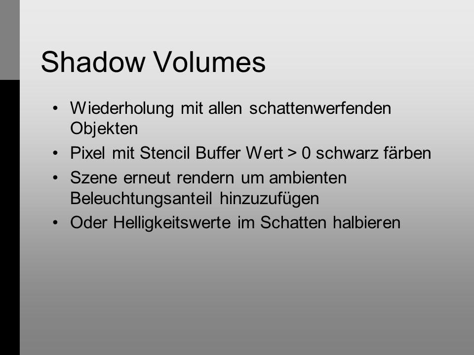 Shadow Volumes Wiederholung mit allen schattenwerfenden Objekten Pixel mit Stencil Buffer Wert > 0 schwarz färben Szene erneut rendern um ambienten Beleuchtungsanteil hinzuzufügen Oder Helligkeitswerte im Schatten halbieren