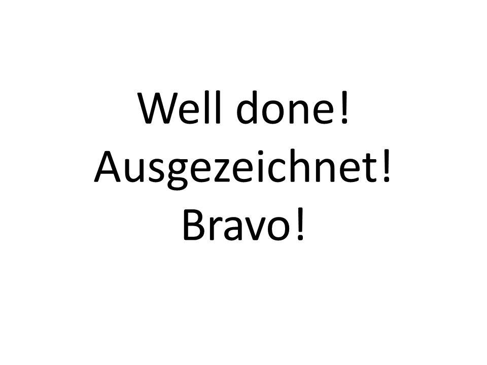 Well done! Ausgezeichnet! Bravo!