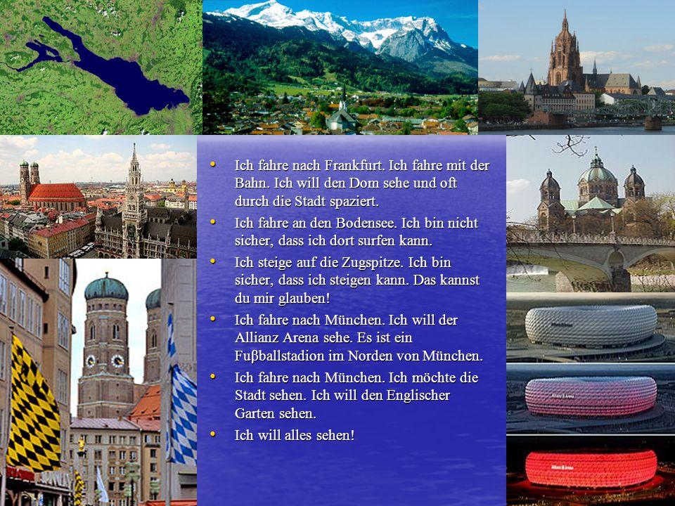 Ich fahre nach Frankfurt. Ich fahre mit der Bahn. Ich will den Dom sehe und oft durch die Stadt spaziert. Ich fahre nach Frankfurt. Ich fahre mit der