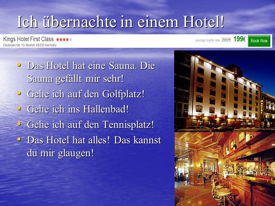 Ich übernachte in einem Hotel! Das Hotel hat eine Sauna. Die Sauna gefällt mir sehr! Das Hotel hat eine Sauna. Die Sauna gefällt mir sehr! Gehe ich au