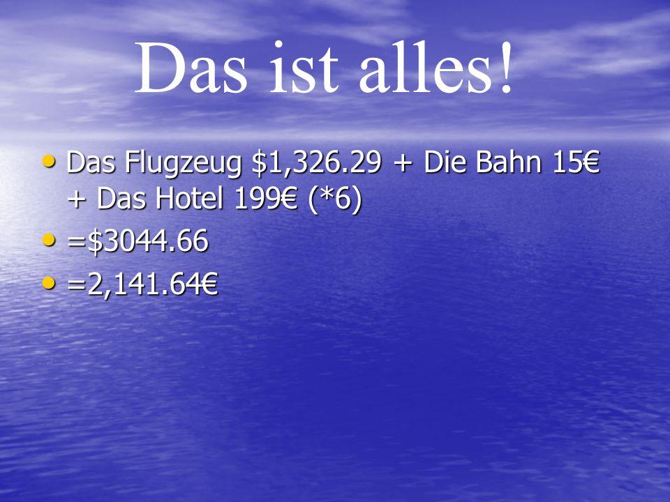 Das Flugzeug $1,326.29 + Die Bahn 15€ + Das Hotel 199€ (*6) Das Flugzeug $1,326.29 + Die Bahn 15€ + Das Hotel 199€ (*6) =$3044.66 =$3044.66 =2,141.64€