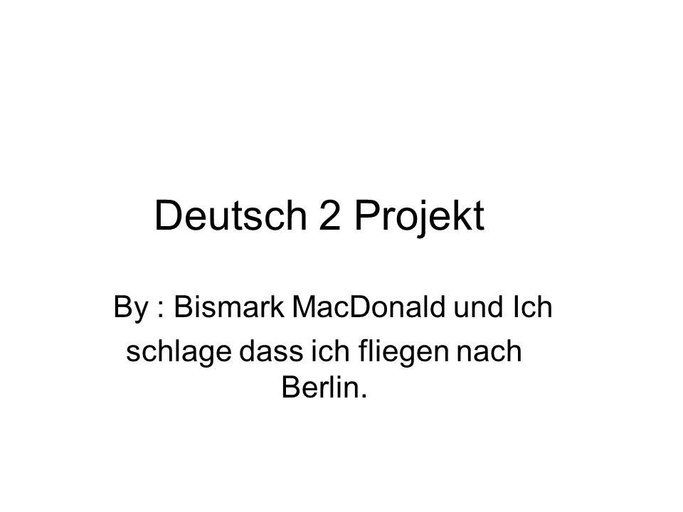 Deutsch 2 Projekt By : Bismark MacDonald und Ich schlage dass ich fliegen nach Berlin.