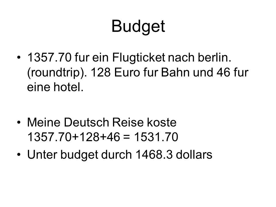 Budget 1357.70 fur ein Flugticket nach berlin. (roundtrip). 128 Euro fur Bahn und 46 fur eine hotel. Meine Deutsch Reise koste 1357.70+128+46 = 1531.7
