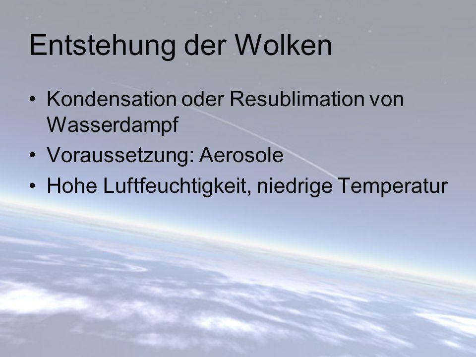Entstehung der Wolken Kondensation oder Resublimation von Wasserdampf Voraussetzung: Aerosole Hohe Luftfeuchtigkeit, niedrige Temperatur