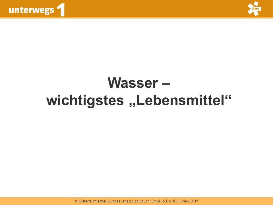 """© Österreichischer Bundesverlag Schulbuch GmbH & Co. KG, Wien 2015 Wasser – wichtigstes """"Lebensmittel"""""""