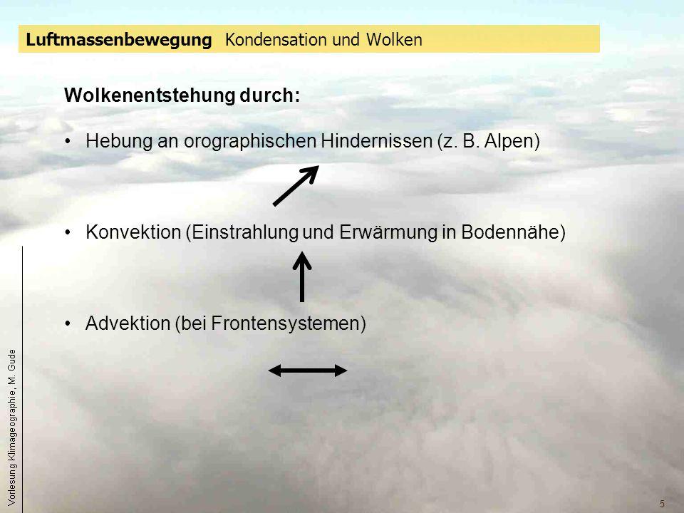 5 Luftmassenbewegung Kondensation und Wolken Wolkenentstehung durch: Hebung an orographischen Hindernissen (z. B. Alpen) Konvektion (Einstrahlung und