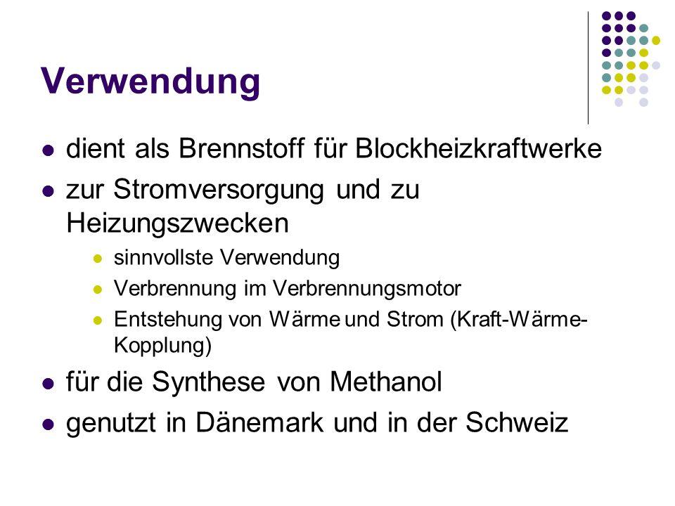 Verwendung dient als Brennstoff für Blockheizkraftwerke zur Stromversorgung und zu Heizungszwecken sinnvollste Verwendung Verbrennung im Verbrennungsmotor Entstehung von Wärme und Strom (Kraft-Wärme- Kopplung) für die Synthese von Methanol genutzt in Dänemark und in der Schweiz
