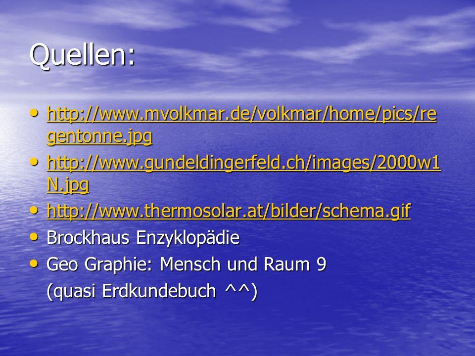 Quellen: http://www.mvolkmar.de/volkmar/home/pics/re gentonne.jpg http://www.mvolkmar.de/volkmar/home/pics/re gentonne.jpg http://www.mvolkmar.de/volkmar/home/pics/re gentonne.jpg http://www.mvolkmar.de/volkmar/home/pics/re gentonne.jpg http://www.gundeldingerfeld.ch/images/2000w1 N.jpg http://www.gundeldingerfeld.ch/images/2000w1 N.jpg http://www.gundeldingerfeld.ch/images/2000w1 N.jpg http://www.gundeldingerfeld.ch/images/2000w1 N.jpg http://www.thermosolar.at/bilder/schema.gif http://www.thermosolar.at/bilder/schema.gif http://www.thermosolar.at/bilder/schema.gif Brockhaus Enzyklopädie Brockhaus Enzyklopädie Geo Graphie: Mensch und Raum 9 Geo Graphie: Mensch und Raum 9 (quasi Erdkundebuch ^^) 1