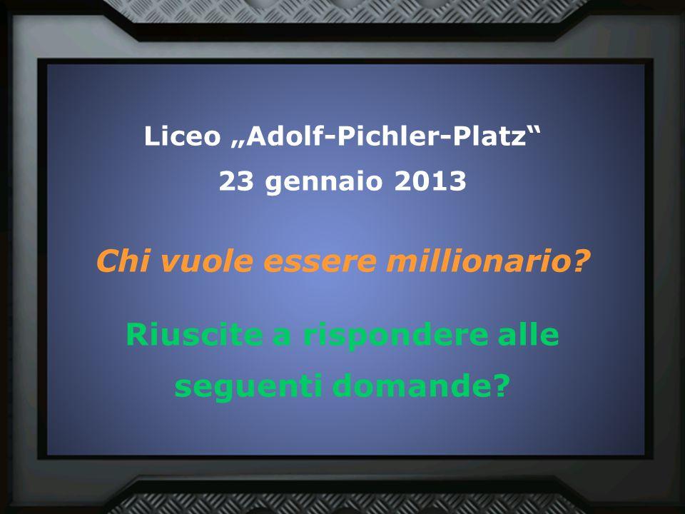 """Liceo """"Adolf-Pichler-Platz"""" 23 gennaio 2013 Chi vuole essere millionario? Riuscite a rispondere alle seguenti domande?"""