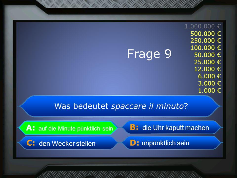 A: B: C:D: 1.000.000 € 500.000 € 250.000 € 100.000 € 50.000 € 25.000 € 12.000 € 6.000 € 3.000 € 1.000 € auf die Minute pünktlich sein die Uhr kaputt machen unpünktlich sein den Wecker stellen A: auf die Minute pünktlich sein Frage 9 Was bedeutet spaccare il minuto.