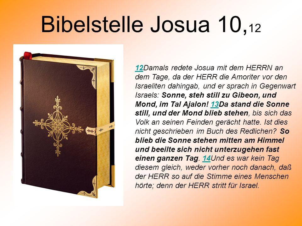 Bibelstelle Josua 10, 12 1212Damals redete Josua mit dem HERRN an dem Tage, da der HERR die Amoriter vor den Israeliten dahingab, und er sprach in Geg