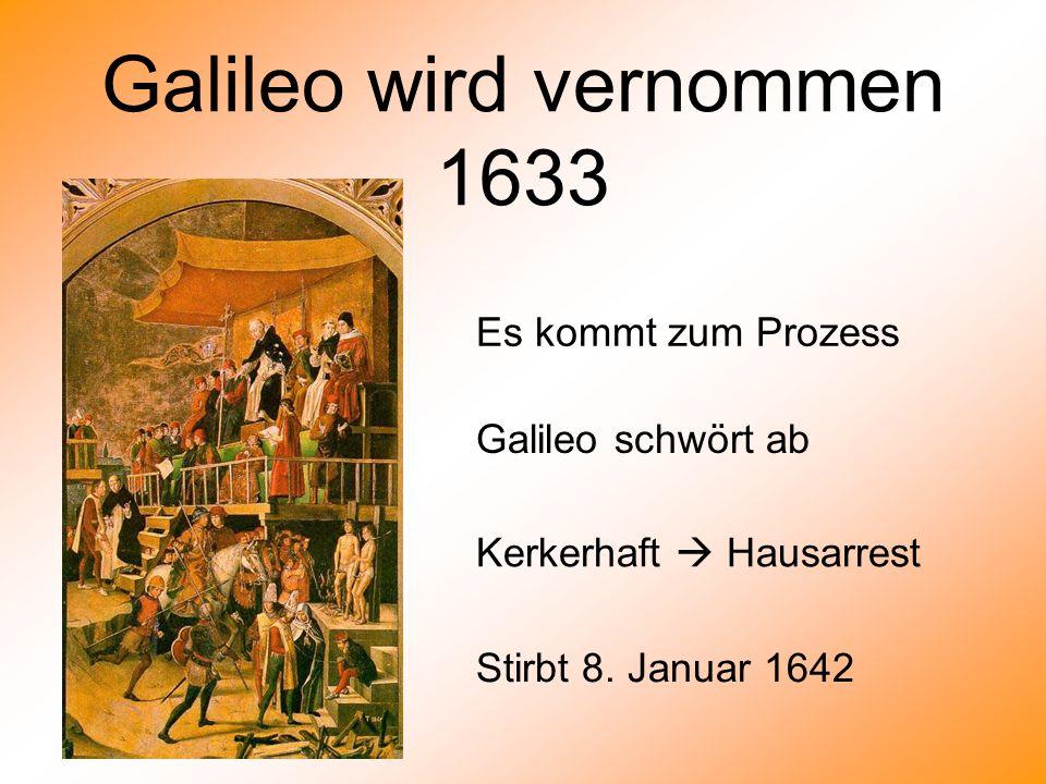 Galileo wird vernommen 1633 Galileo schwört ab Kerkerhaft  Hausarrest Stirbt 8. Januar 1642 Es kommt zum Prozess
