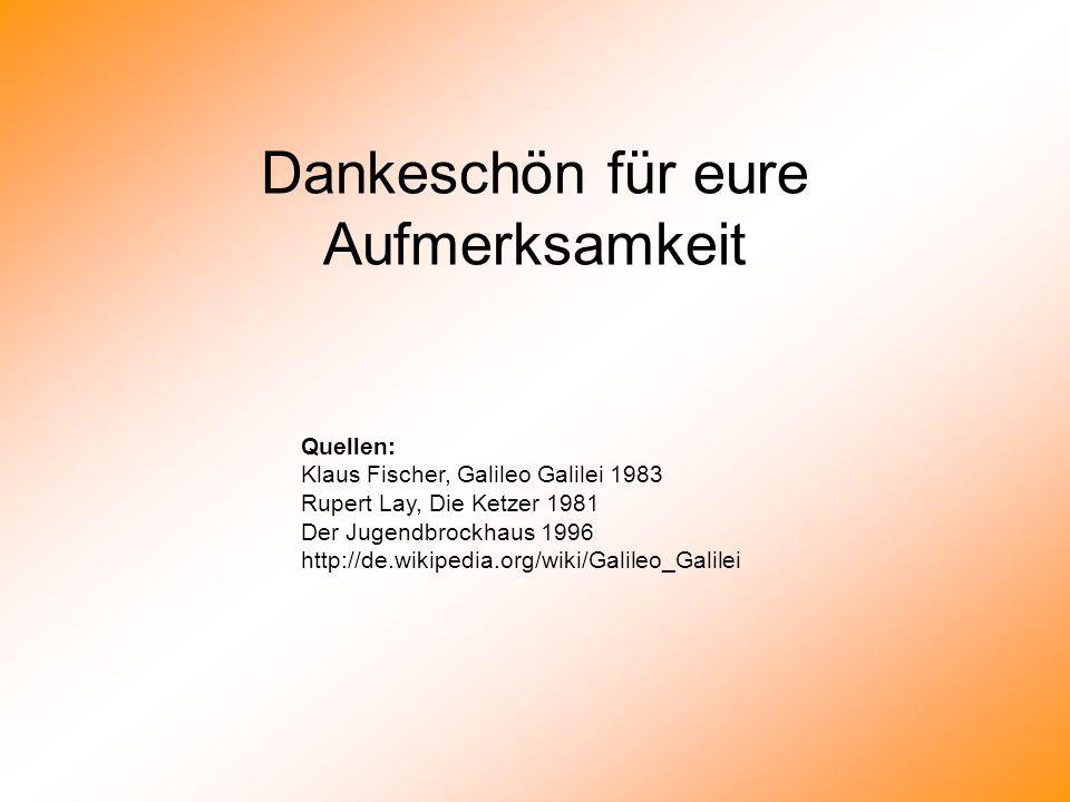 Dankeschön für eure Aufmerksamkeit Quellen: Klaus Fischer, Galileo Galilei 1983 Rupert Lay, Die Ketzer 1981 Der Jugendbrockhaus 1996 http://de.wikiped