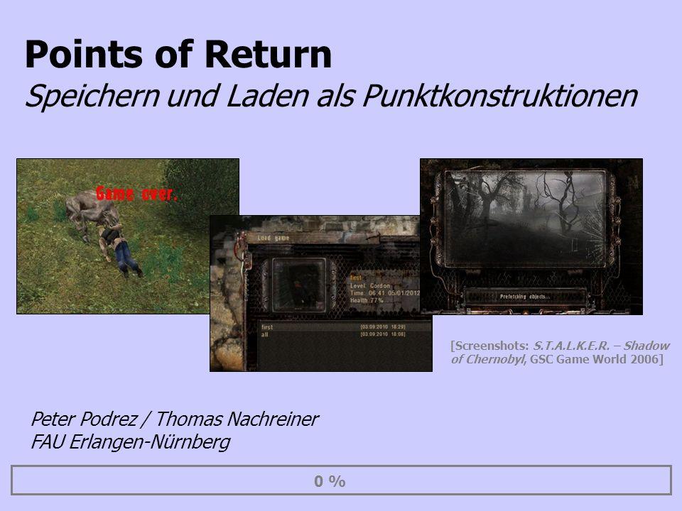 Points of Return Speichern und Laden als Punktkonstruktionen 0 % Peter Podrez / Thomas Nachreiner FAU Erlangen-Nürnberg [Screenshots: S.T.A.L.K.E.R. –