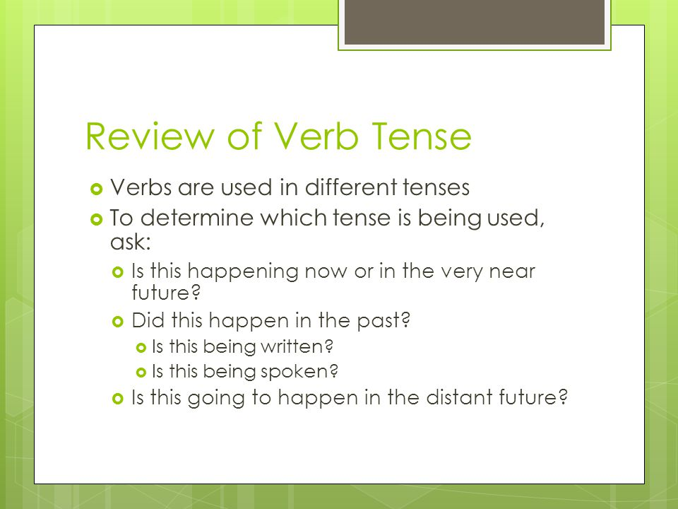 Review of Verb Tense  Verbs are used in different tenses  To determine which tense is being used, ask:  Is this happening now or in the very near f