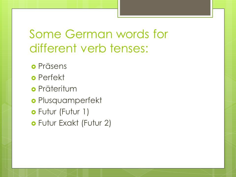 Some German words for different verb tenses:  Präsens  Perfekt  Präteritum  Plusquamperfekt  Futur (Futur 1)  Futur Exakt (Futur 2)