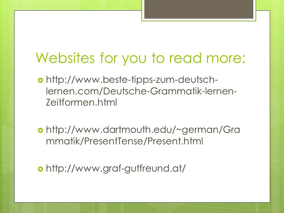 Websites for you to read more:  http://www.beste-tipps-zum-deutsch- lernen.com/Deutsche-Grammatik-lernen- Zeitformen.html  http://www.dartmouth.edu/