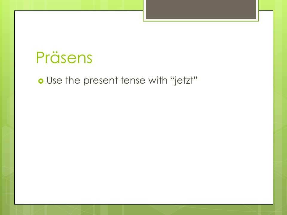 "Präsens  Use the present tense with ""jetzt"""