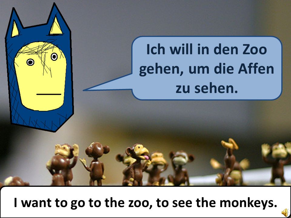 Ich will in den Zoo gehen, um die Affen zu sehen. I want to go to the zoo, to see the monkeys.