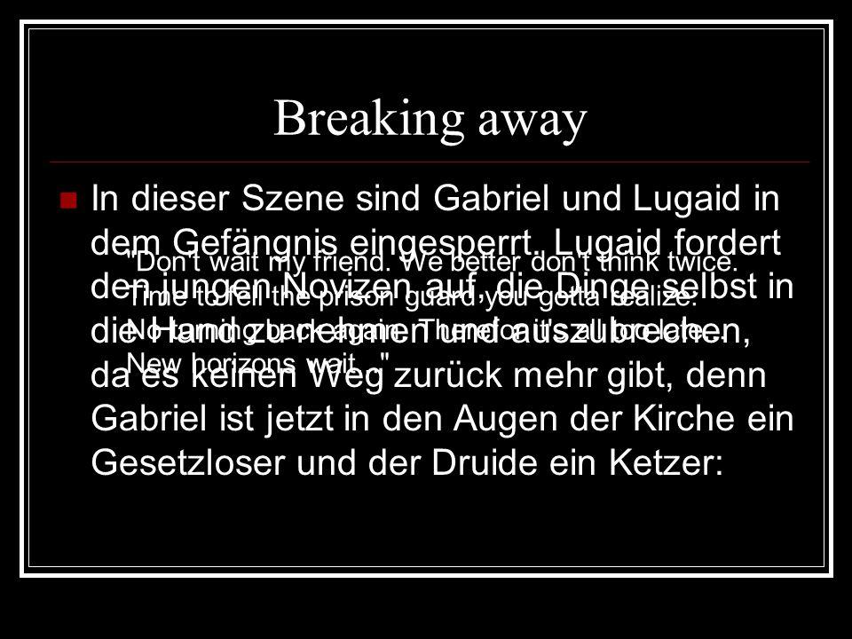 Breaking away Der Druide macht Gabriel klar, dass die Dogmen der Mönche ein Irrtum sind, von dem sich auch Gabriel jetzt lösen muss: I know the time has come to leave your past behind.