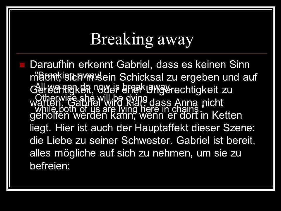 Breaking away Daraufhin erkennt Gabriel, dass es keinen Sinn macht, sich in sein Schicksal zu ergeben und auf Gerechtigkeit, oder eher Ungerechtigkeit zu warten.