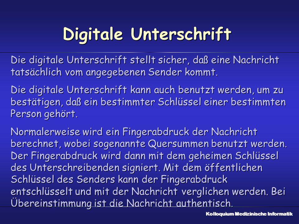 Digitale Unterschrift Die digitale Unterschrift stellt sicher, daß eine Nachricht tatsächlich vom angegebenen Sender kommt. Die digitale Unterschrift