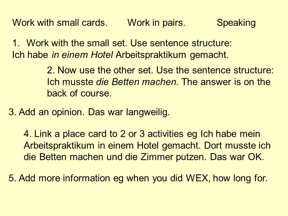 Work with small cards.Work in pairs. 1.Work with the small set. Use sentence structure: Ich habe in einem Hotel Arbeitspraktikum gemacht. 2. Now use t