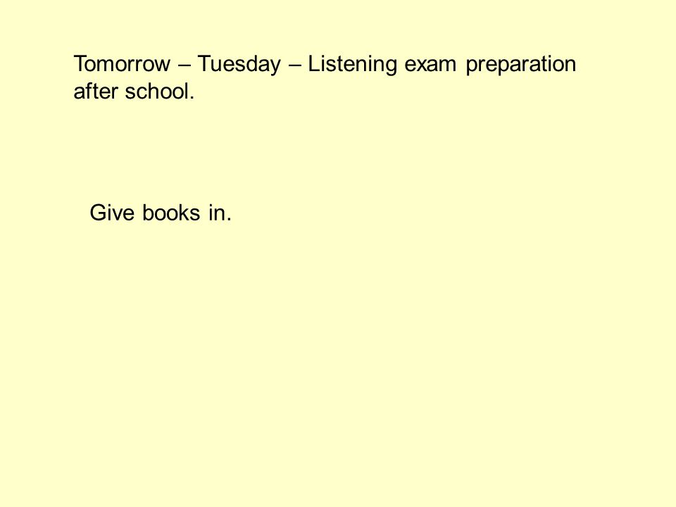 Tomorrow – Tuesday – Listening exam preparation after school. Give books in.