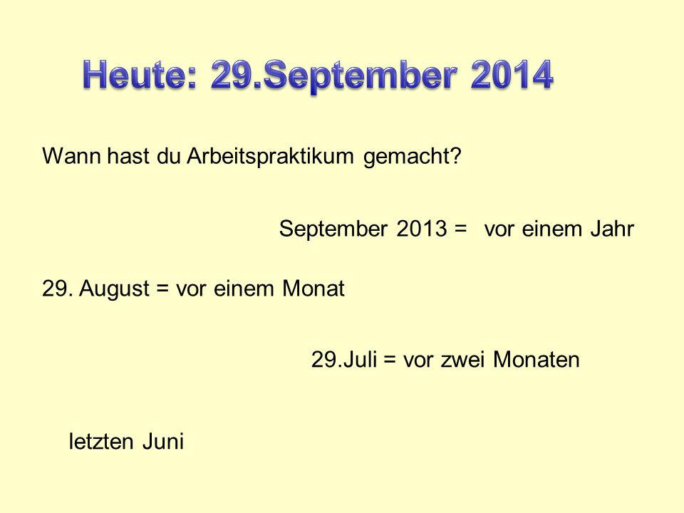Wann hast du Arbeitspraktikum gemacht. September 2013 =vor einem Jahr 29.