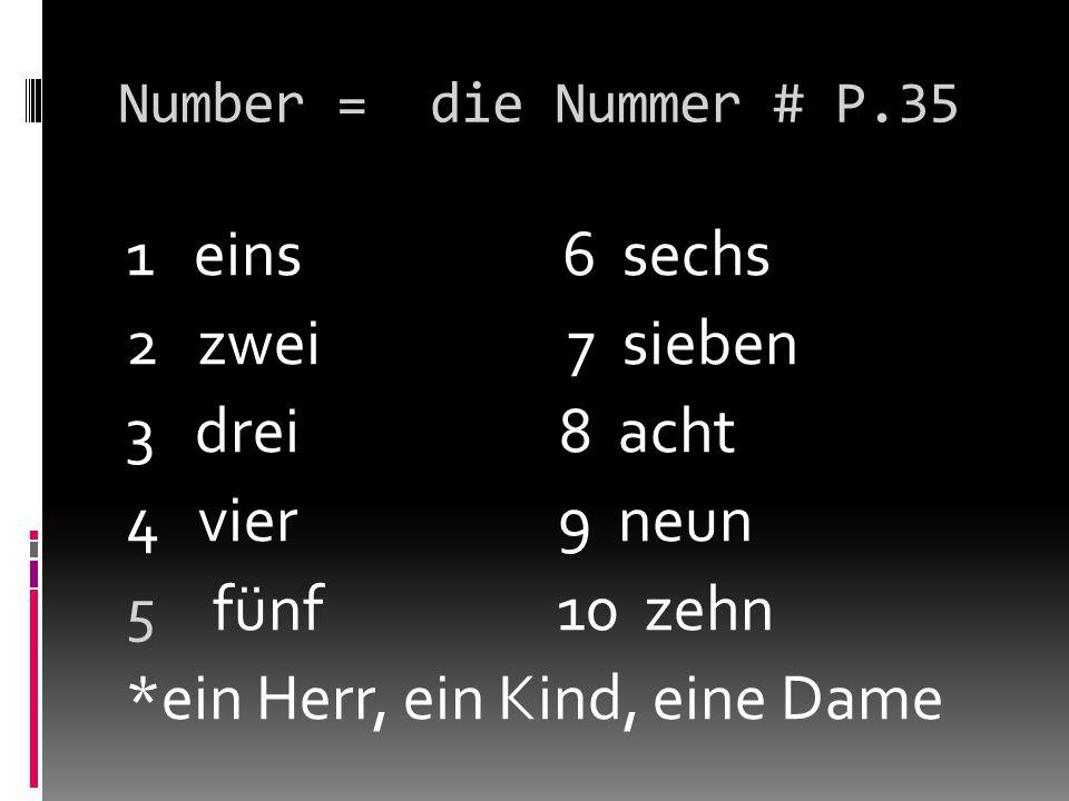 Number = die Nummer # P.35 1 eins 6 sechs 2 zwei 7 sieben 3 drei 8 acht 4 vier 9 neun 5 fünf 10 zehn *ein Herr, ein Kind, eine Dame