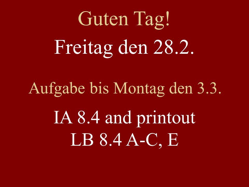 Freitag den 28.2. Aufgabe bis Montag den 3.3. IA 8.4 and printout LB 8.4 A-C, E Guten Tag!