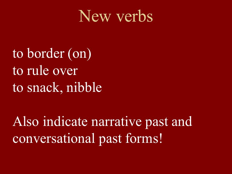 New verbs to border (on) to rule over to snack, nibble Also indicate narrative past and conversational past forms!