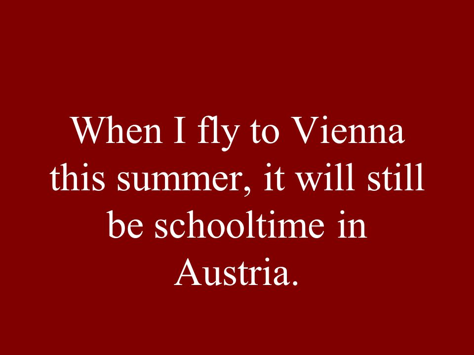 When I fly to Vienna this summer, it will still be schooltime in Austria.