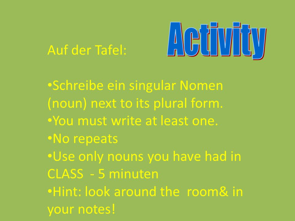 Auf der Tafel: Schreibe ein singular Nomen (noun) next to its plural form. You must write at least one. No repeats Use only nouns you have had in CLAS